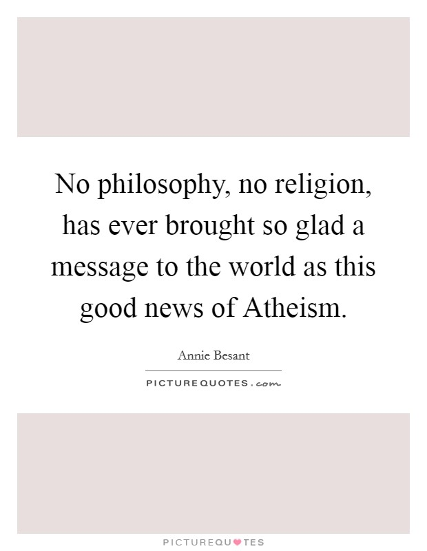 No philosophy, no religion, has ever brought so glad a message to the world as this good news of Atheism. Picture Quote #1