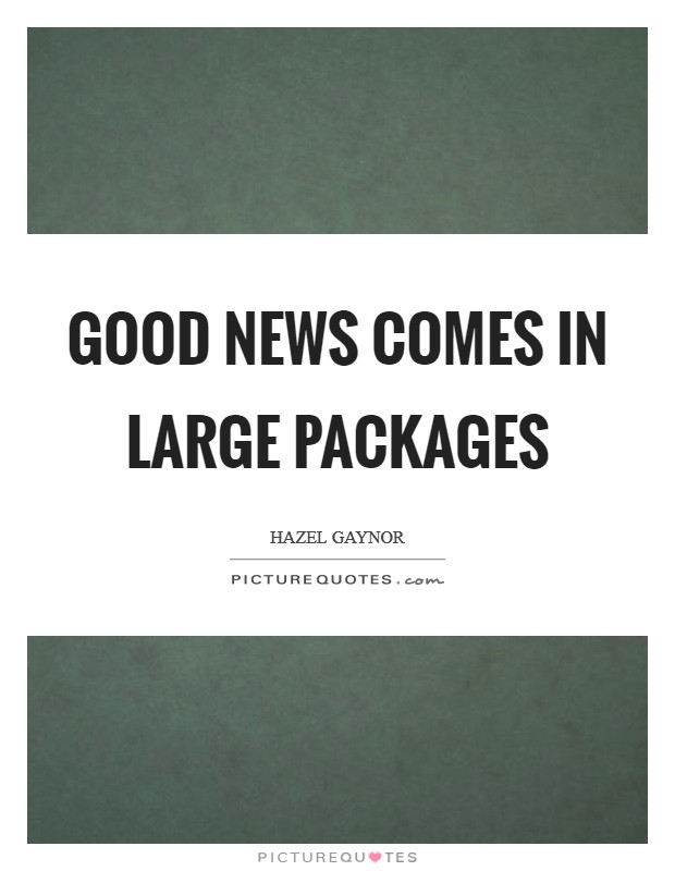 Good news comes in large packages Picture Quote #1