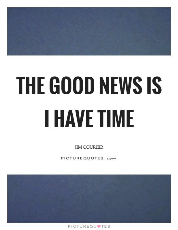 The good news is I have time Picture Quote #1