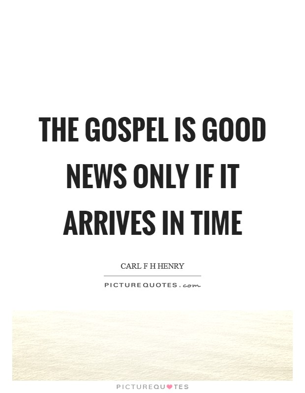 The gospel is good news only if it arrives in time Picture Quote #1