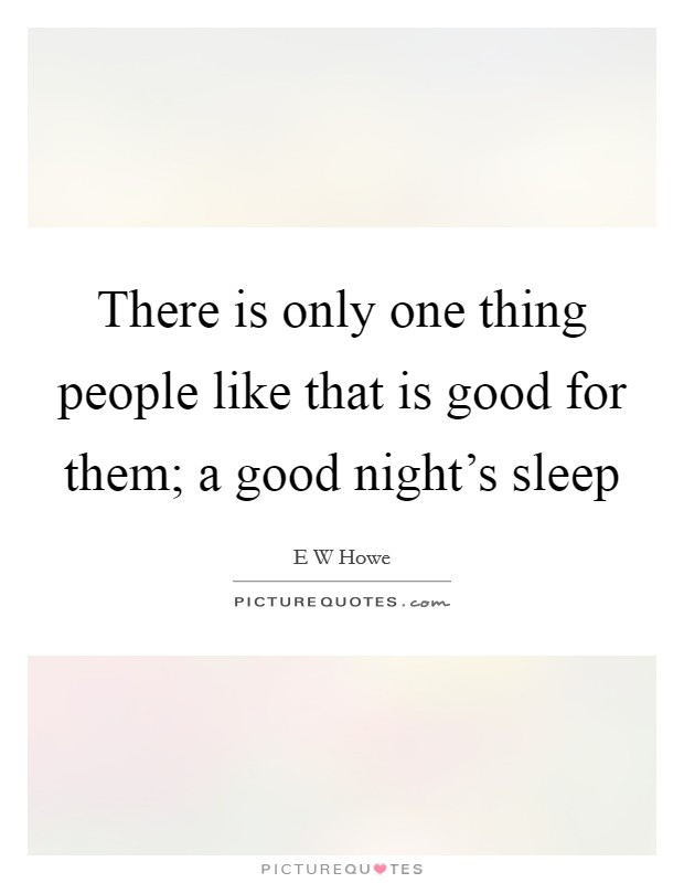 There is only one thing people like that is good for them; a good night's sleep Picture Quote #1