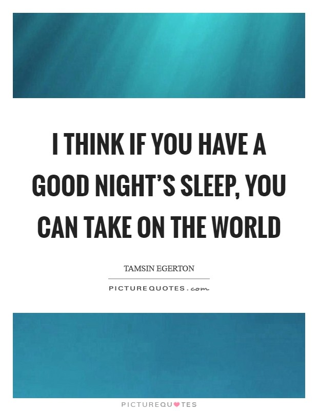 I think if you have a good night's sleep, you can take on the world Picture Quote #1