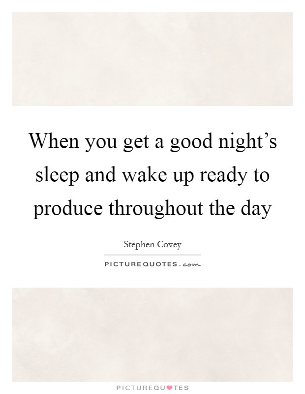 When you get a good night's sleep and wake up ready to produce throughout the day Picture Quote #1