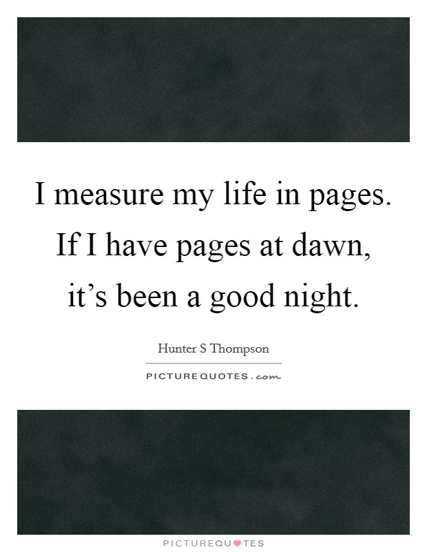 I measure my life in pages. If I have pages at dawn, it's been a good night. Picture Quote #1