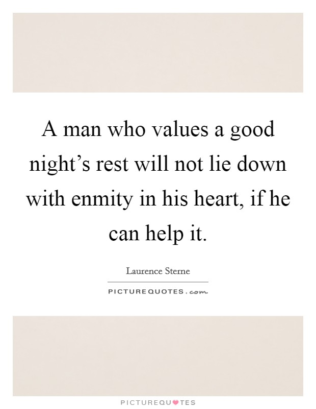 A man who values a good night's rest will not lie down with enmity in his heart, if he can help it Picture Quote #1