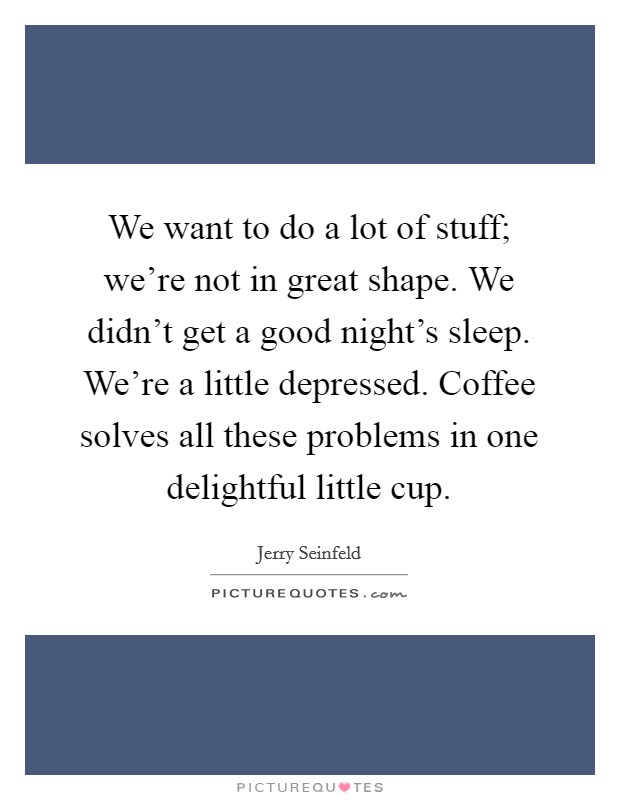 We want to do a lot of stuff; we're not in great shape. We didn't get a good night's sleep. We're a little depressed. Coffee solves all these problems in one delightful little cup Picture Quote #1