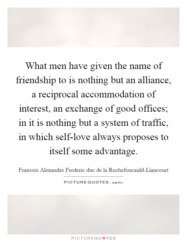What men have given the name of friendship to is nothing but an alliance, a reciprocal accommodation of interest, an exchange of good offices; in it is nothing but a system of traffic, in which self-love always proposes to itself some advantage Picture Quote #1