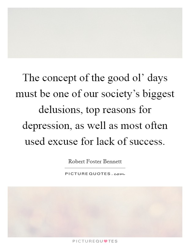 The concept of the good ol' days must be one of our society's biggest delusions, top reasons for depression, as well as most often used excuse for lack of success Picture Quote #1