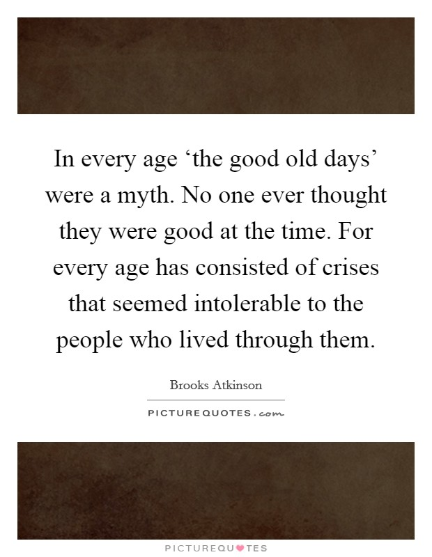 In every age 'the good old days' were a myth. No one ever thought they were good at the time. For every age has consisted of crises that seemed intolerable to the people who lived through them Picture Quote #1