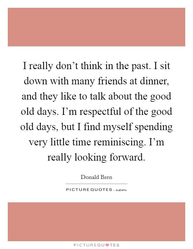 I really don't think in the past. I sit down with many friends at dinner, and they like to talk about the good old days. I'm respectful of the good old days, but I find myself spending very little time reminiscing. I'm really looking forward Picture Quote #1