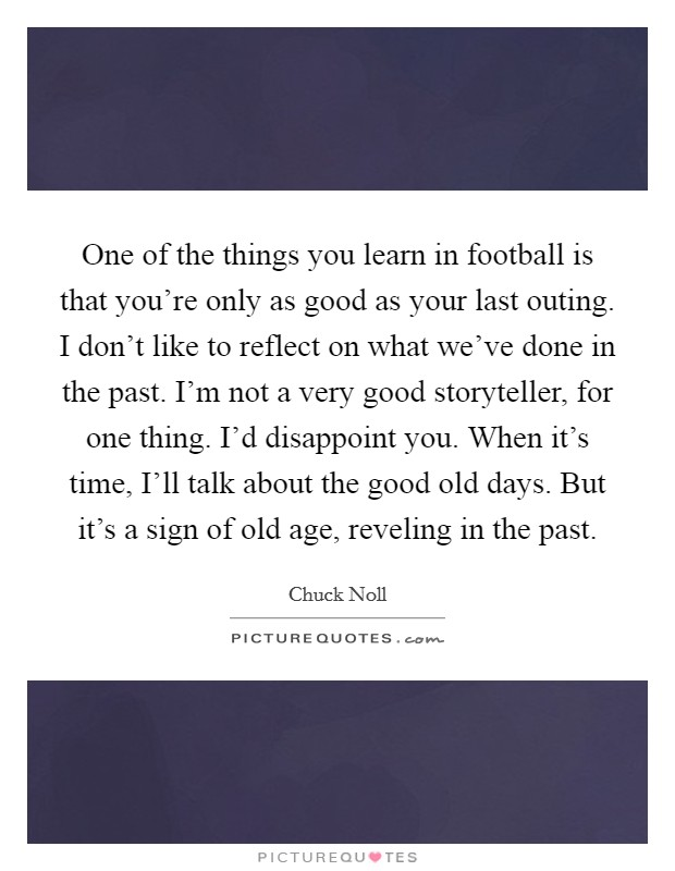 One of the things you learn in football is that you're only as good as your last outing. I don't like to reflect on what we've done in the past. I'm not a very good storyteller, for one thing. I'd disappoint you. When it's time, I'll talk about the good old days. But it's a sign of old age, reveling in the past Picture Quote #1