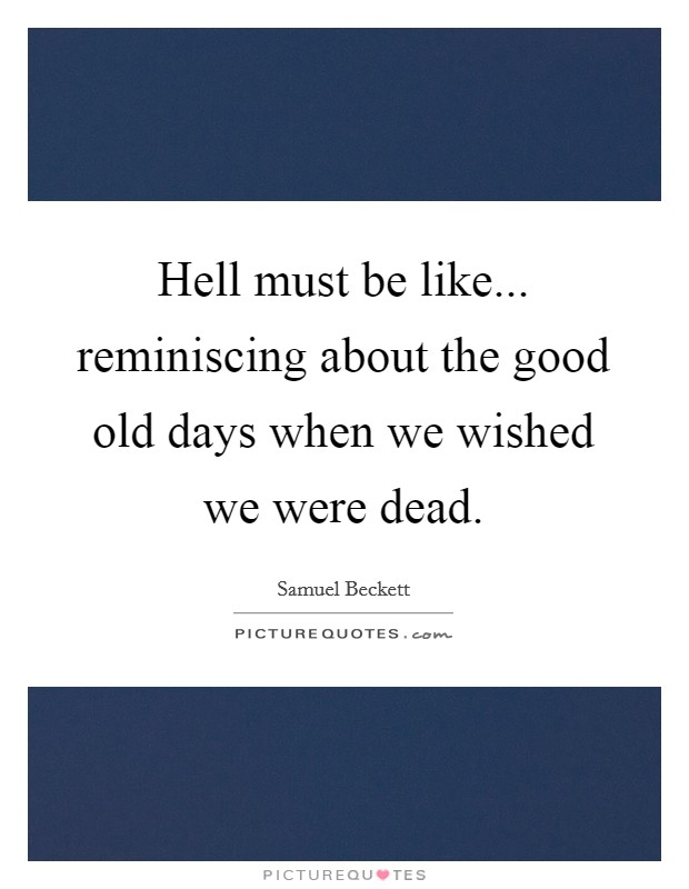 Hell must be like... reminiscing about the good old days when we wished we were dead Picture Quote #1