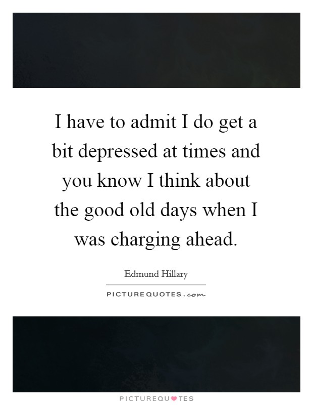 I have to admit I do get a bit depressed at times and you know I think about the good old days when I was charging ahead Picture Quote #1