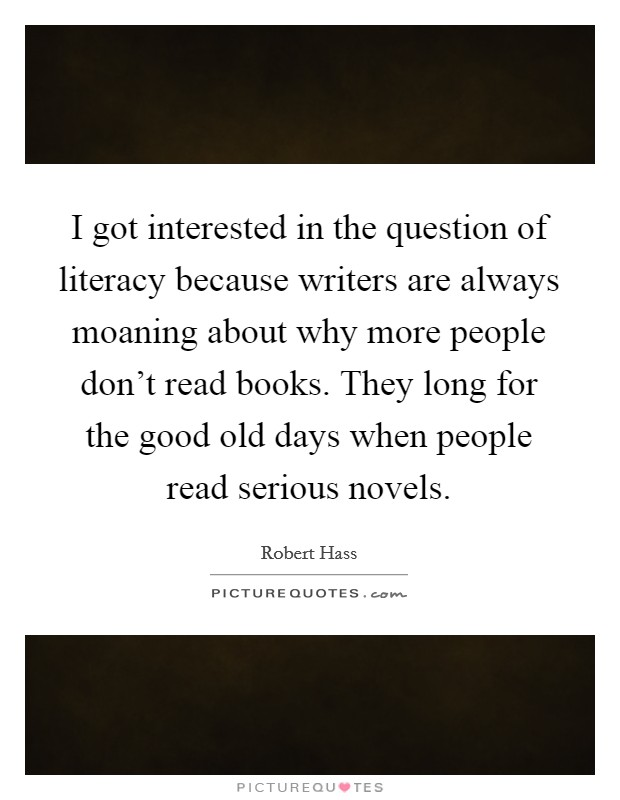 I got interested in the question of literacy because writers are always moaning about why more people don't read books. They long for the good old days when people read serious novels Picture Quote #1