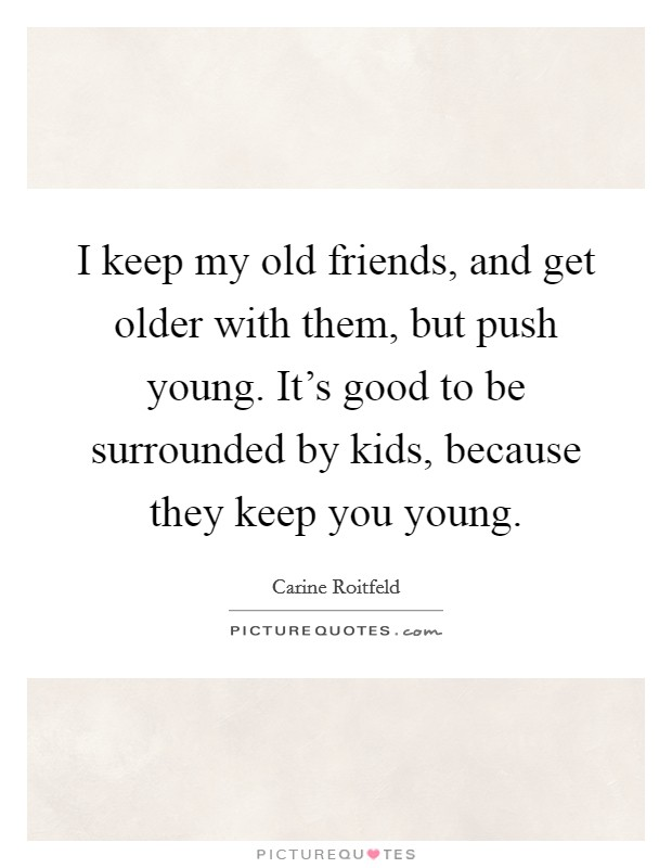 I keep my old friends, and get older with them, but push young. It's good to be surrounded by kids, because they keep you young. Picture Quote #1