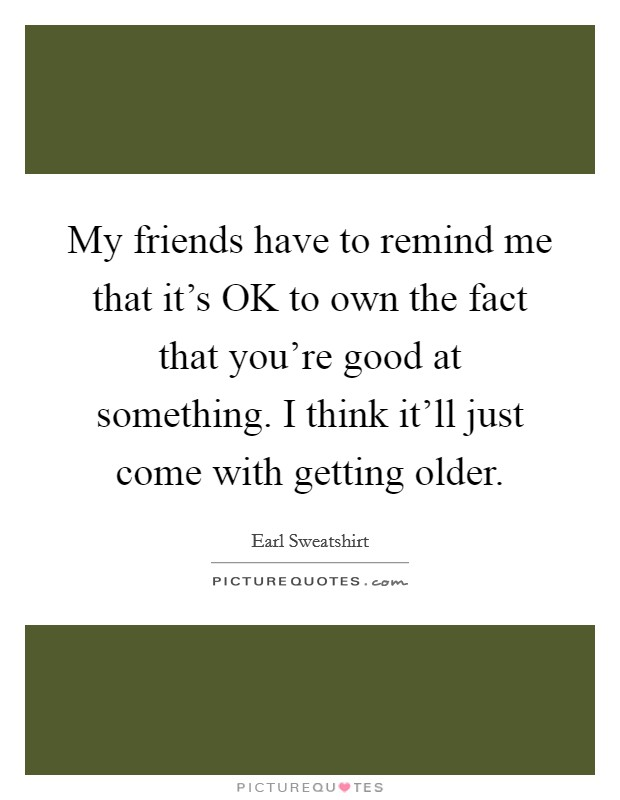 My friends have to remind me that it's OK to own the fact that you're good at something. I think it'll just come with getting older Picture Quote #1