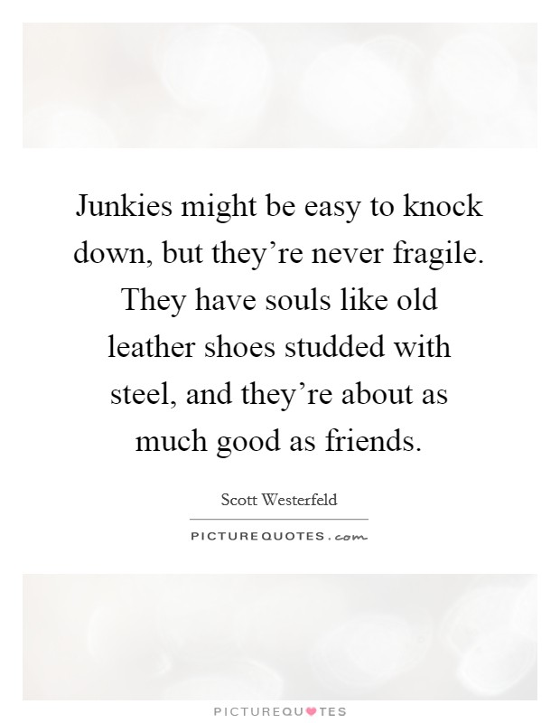 Junkies might be easy to knock down, but they're never fragile. They have souls like old leather shoes studded with steel, and they're about as much good as friends Picture Quote #1