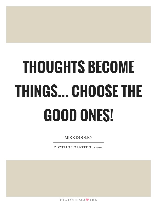 Thoughts Become Things... Choose The Good Ones! Picture Quote #1