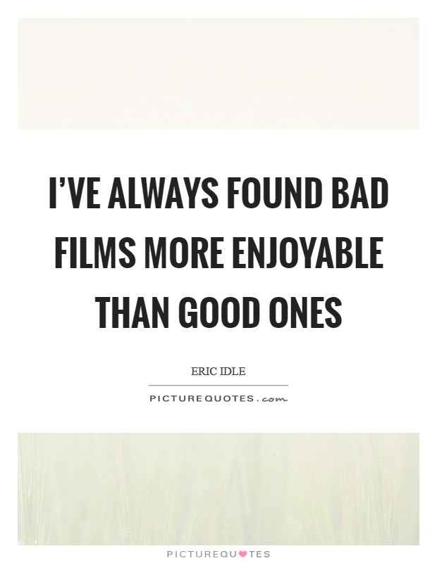 I've always found bad films more enjoyable than good ones Picture Quote #1
