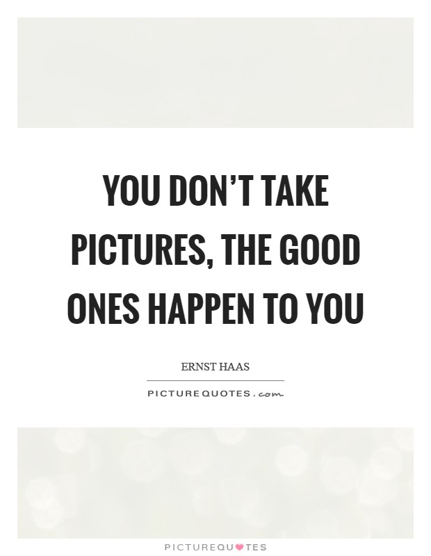 You don't take pictures, the good ones happen to you Picture Quote #1