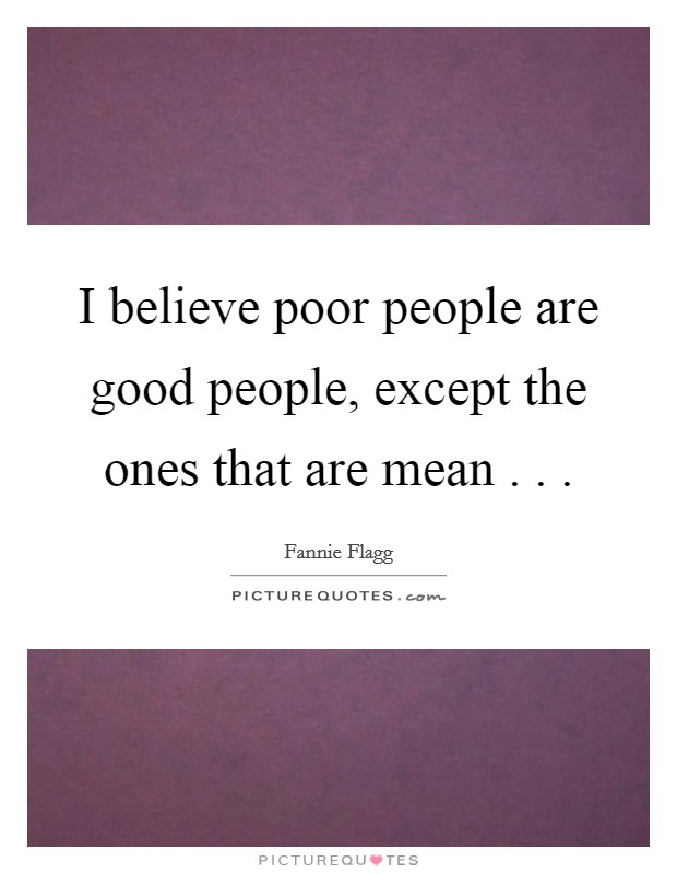 I believe poor people are good people, except the ones that are mean . . . Picture Quote #1
