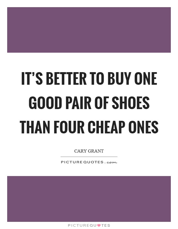 It's better to buy one good pair of shoes than four cheap ones Picture Quote #1