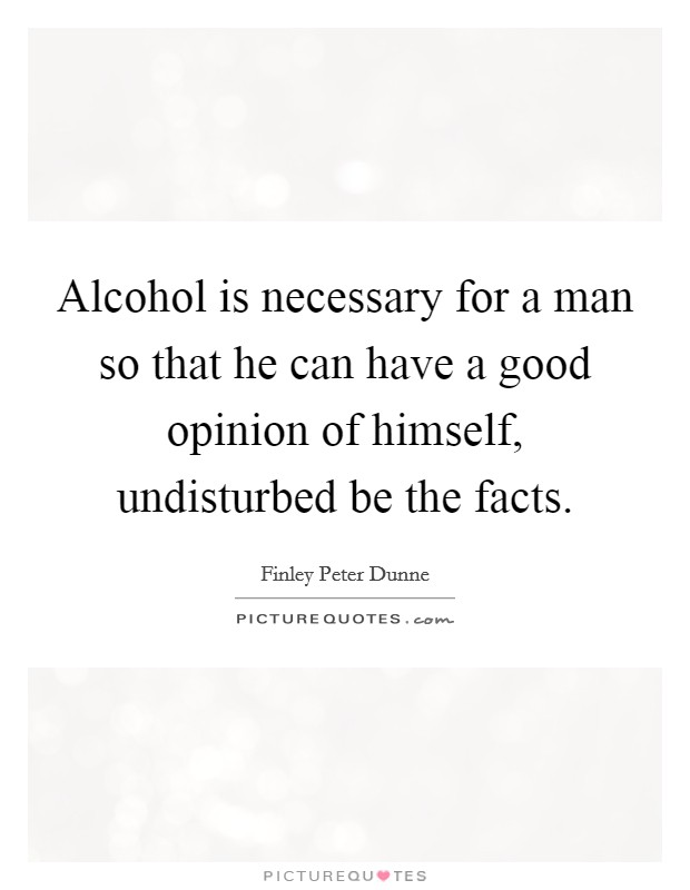 Alcohol is necessary for a man so that he can have a good opinion of himself, undisturbed be the facts Picture Quote #1