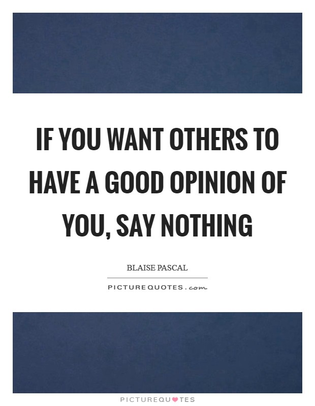 If you want others to have a good opinion of you, say nothing Picture Quote #1