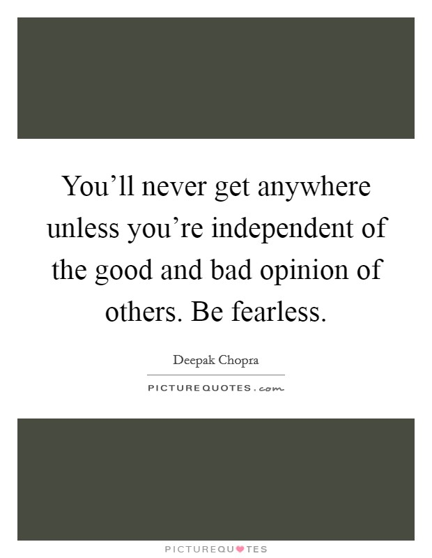 You'll never get anywhere unless you're independent of the good and bad opinion of others. Be fearless Picture Quote #1