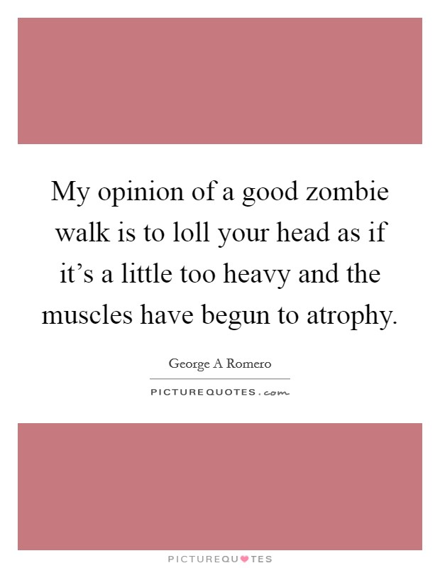My opinion of a good zombie walk is to loll your head as if it's a little too heavy and the muscles have begun to atrophy Picture Quote #1