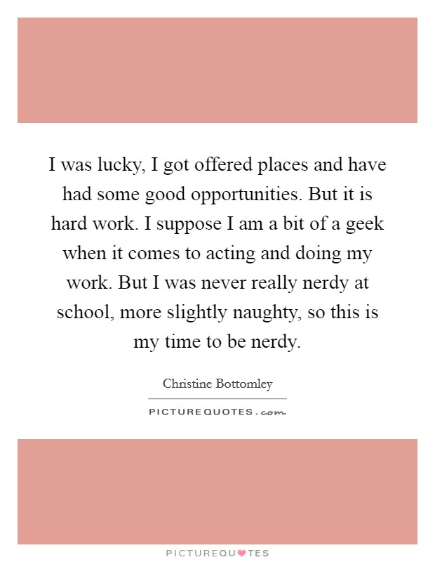 I was lucky, I got offered places and have had some good opportunities. But it is hard work. I suppose I am a bit of a geek when it comes to acting and doing my work. But I was never really nerdy at school, more slightly naughty, so this is my time to be nerdy Picture Quote #1