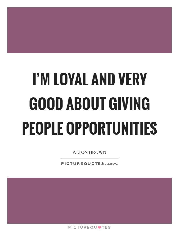 I'm loyal and very good about giving people opportunities Picture Quote #1