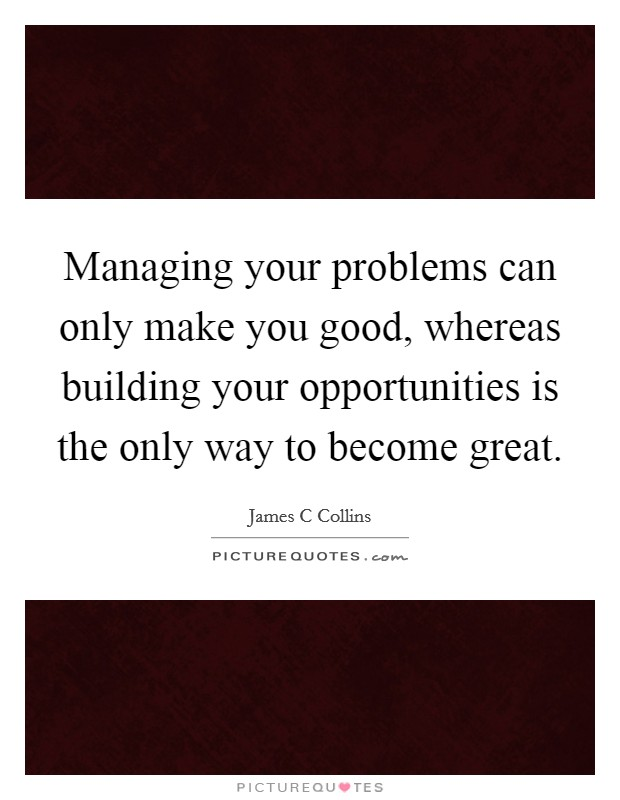 Managing your problems can only make you good, whereas building your opportunities is the only way to become great Picture Quote #1