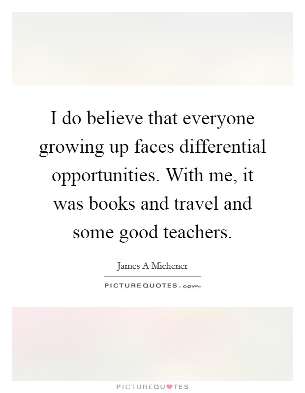 I do believe that everyone growing up faces differential opportunities. With me, it was books and travel and some good teachers Picture Quote #1