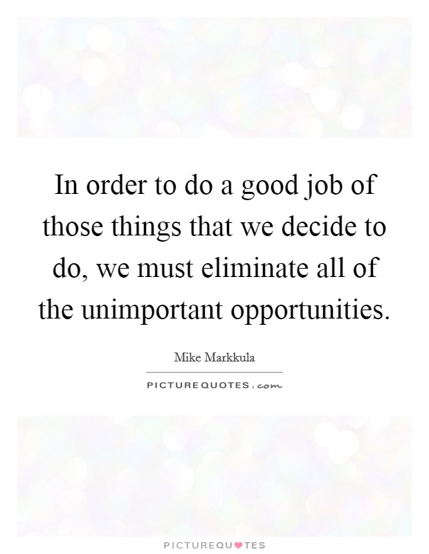 In order to do a good job of those things that we decide to do, we must eliminate all of the unimportant opportunities. Picture Quote #1