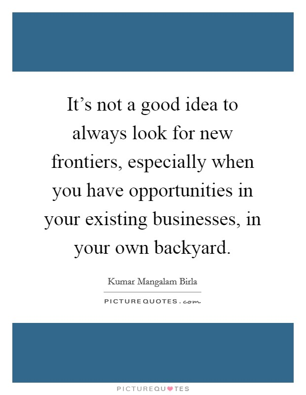 It's not a good idea to always look for new frontiers, especially when you have opportunities in your existing businesses, in your own backyard. Picture Quote #1