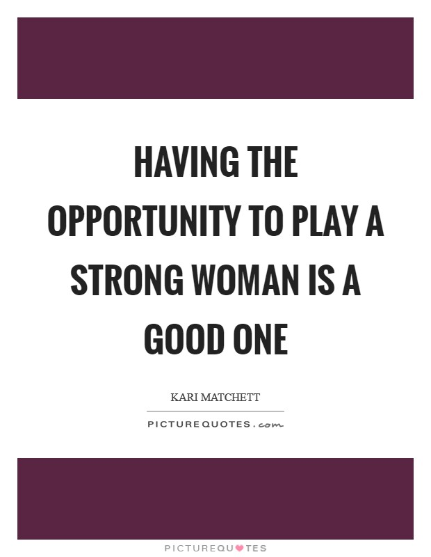 Having the opportunity to play a strong woman is a good one Picture Quote #1