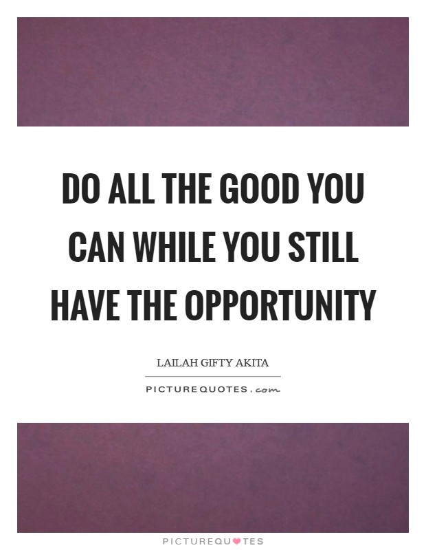 Do all the good you can while you still have the opportunity Picture Quote #1