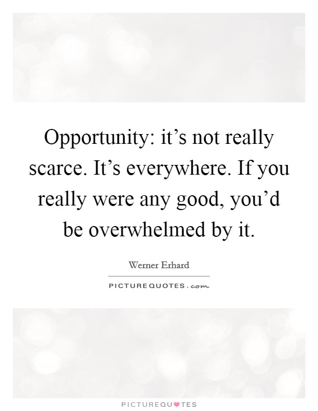 Opportunity: it's not really scarce. It's everywhere. If you really were any good, you'd be overwhelmed by it Picture Quote #1