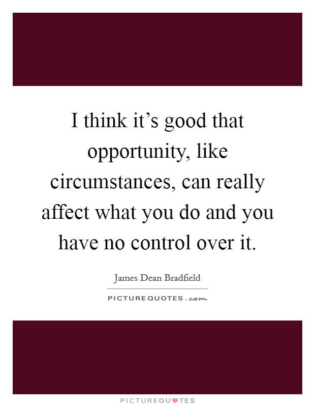 I think it's good that opportunity, like circumstances, can really affect what you do and you have no control over it Picture Quote #1