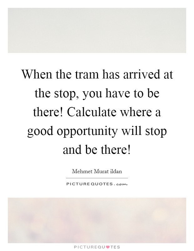 When the tram has arrived at the stop, you have to be there! Calculate where a good opportunity will stop and be there! Picture Quote #1
