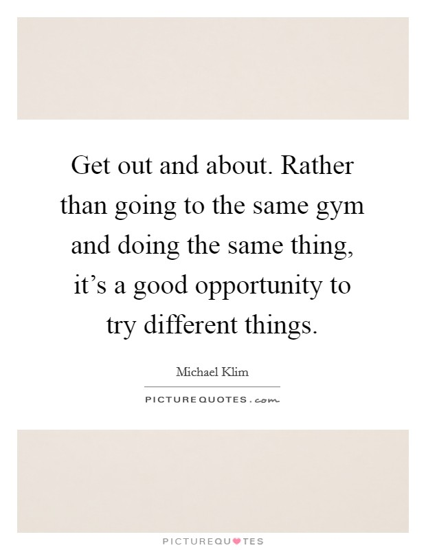 Get out and about. Rather than going to the same gym and doing the same thing, it's a good opportunity to try different things Picture Quote #1
