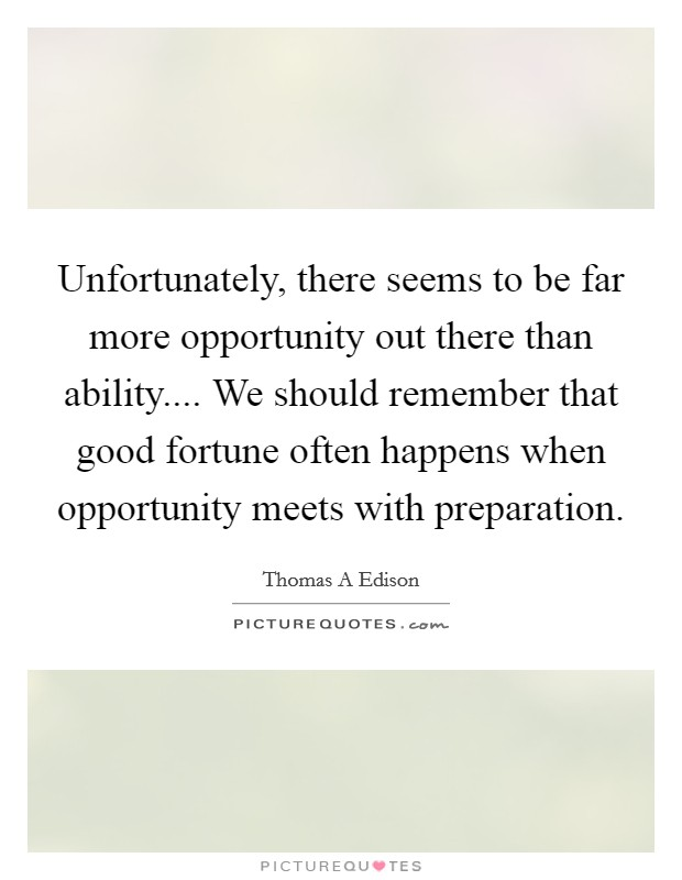 Unfortunately, there seems to be far more opportunity out there than ability.... We should remember that good fortune often happens when opportunity meets with preparation Picture Quote #1
