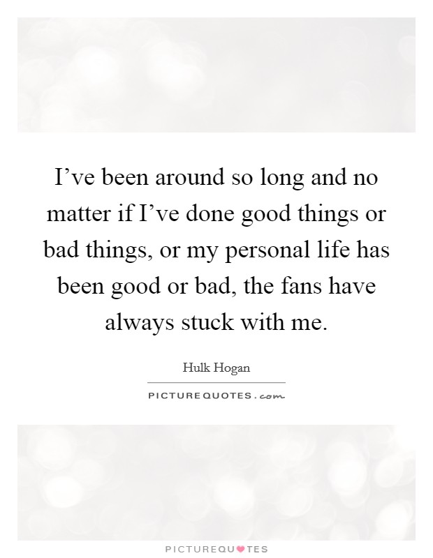 I've been around so long and no matter if I've done good things or bad things, or my personal life has been good or bad, the fans have always stuck with me. Picture Quote #1