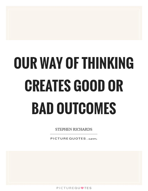 Our way of thinking creates good or bad outcomes Picture Quote #1