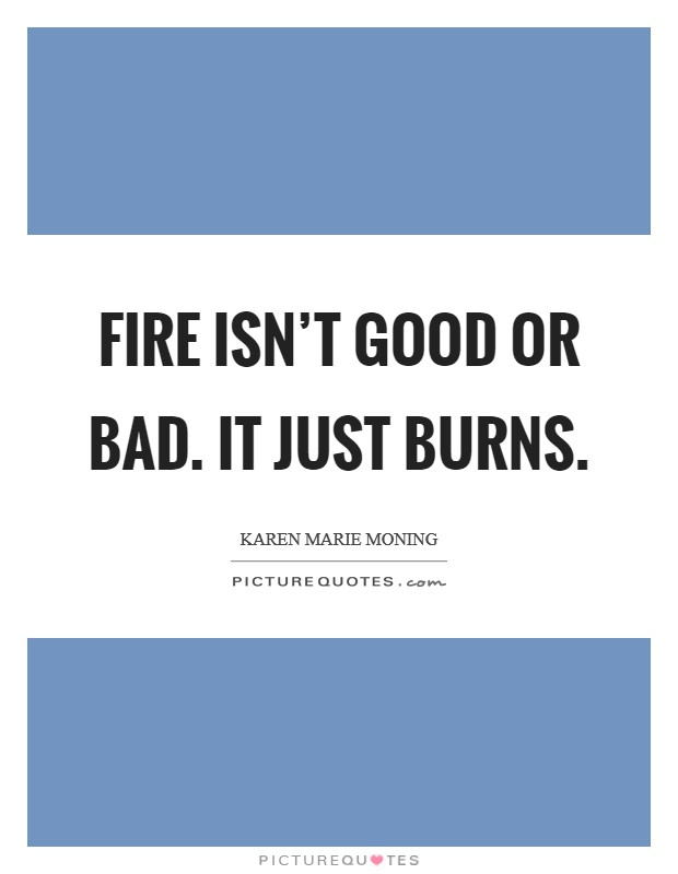 Fire isn't good or bad. It just burns. Picture Quote #1