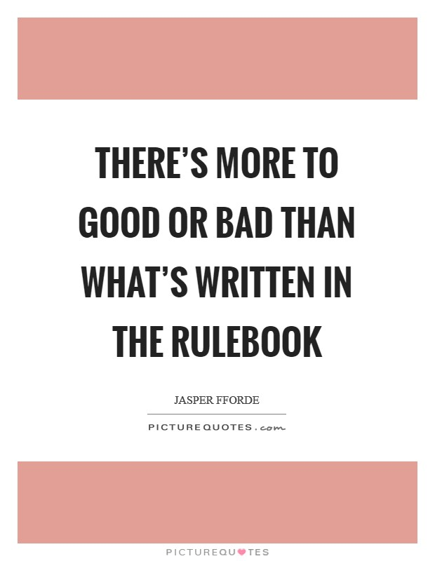 There's more to good or bad than what's written in the Rulebook Picture Quote #1