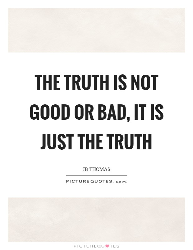 The truth is not good or bad, it is just the truth Picture Quote #1