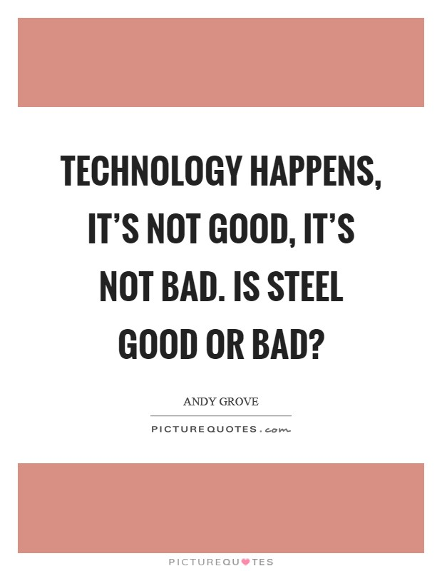 Technology happens, it's not good, it's not bad. Is steel good or bad? Picture Quote #1