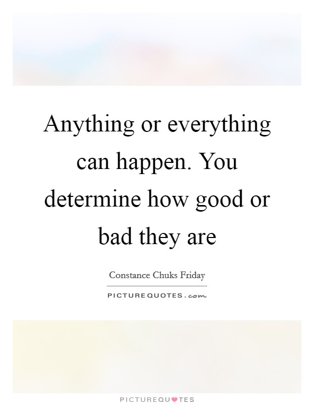 Anything or everything can happen. You determine how good or bad they are Picture Quote #1